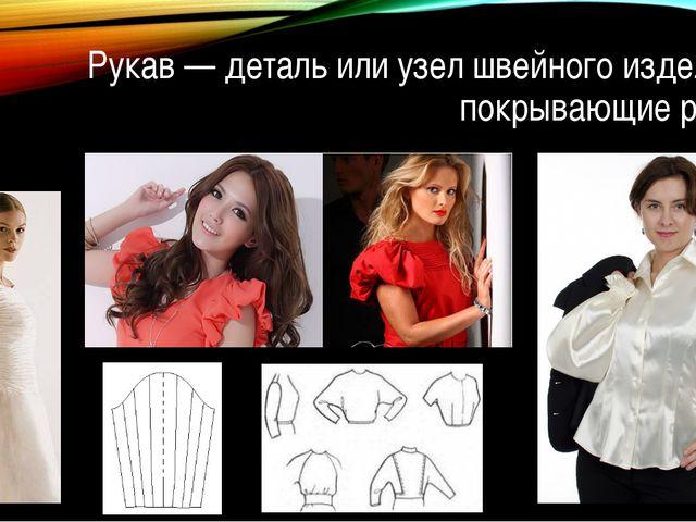 Рукав — деталь или узел швейного изделия, покрывающие руку.
