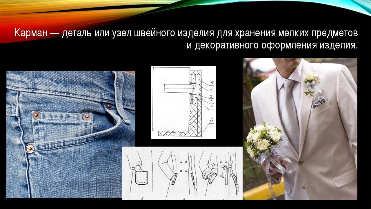 Карман — деталь или узел швейного изделия для хранения мелких предметов и дек...