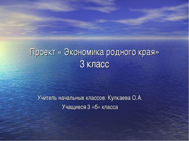 Проект « Экономика родного края» 3 класс Учитель начальных классов: Кулкаева...