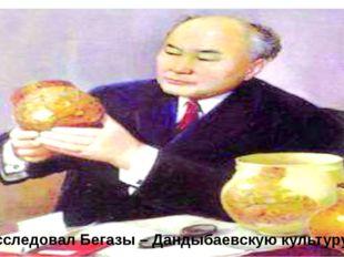 Исследовал Бегазы – Дандыбаевскую культуру