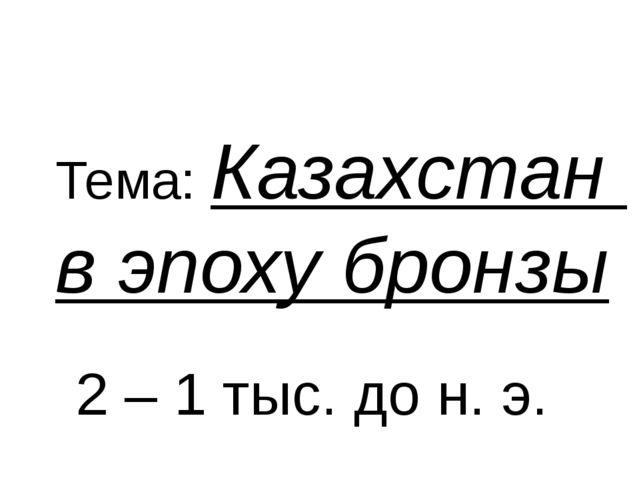 Тема: Казахстан в эпоху бронзы 2 – 1 тыс. до н. э.