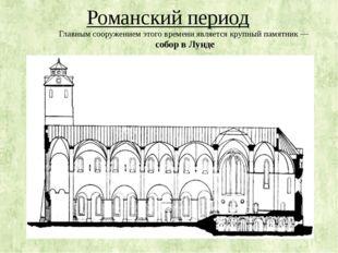 Романский период Главным сооружением этого времени является крупный памятник