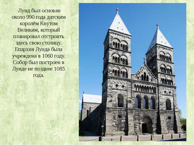 Лунд был основан около 990 года датским королём Кнутом Великим, который план...