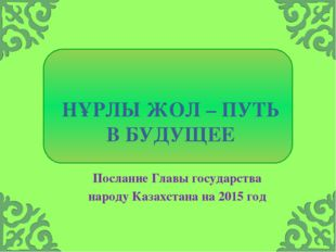 НҰРЛЫ ЖОЛ – ПУТЬ В БУДУЩЕЕ Послание Главы государства народу Казахстана на 2