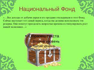 Национальный Фонд «…Все доходы от добычи сырья и его продажи откладывали в эт