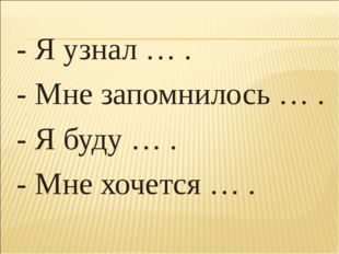 - Я узнал … . - Мне запомнилось … . - Я буду … . - Мне хочется … .