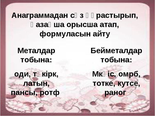 Анаграммадан сөз құрастырып, қазақша орысша атап, формуласын айту Металдар то...