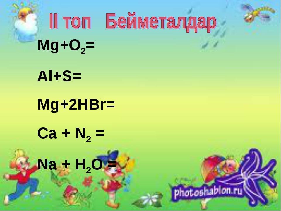 Mg+O2= Al+S= Mg+2HBr= Ca + N2 = Na + H2O =
