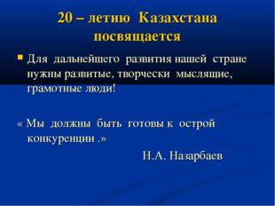20 – летию Казахстана посвящается Для дальнейшего развития нашей стране нужны