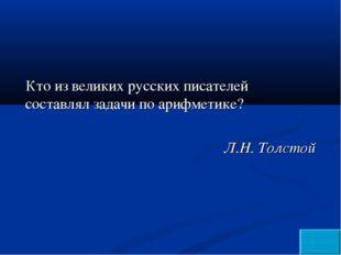 Кто из великих русских писателей составлял задачи по арифметике? Л.Н. Толстой