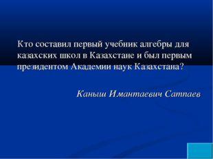 Кто составил первый учебник алгебры для казахских школ в Казахстане и был пер