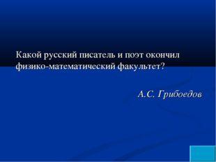 Какой русский писатель и поэт окончил физико-математический факультет? А.С. Г