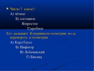 Число 7 какое? А) чётное Б) составное В)простое Г)дробное Его называют Коперн