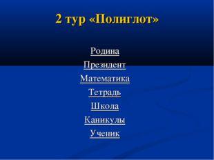 2 тур «Полиглот» Родина Президент Математика Тетрадь Школа Каникулы Ученик