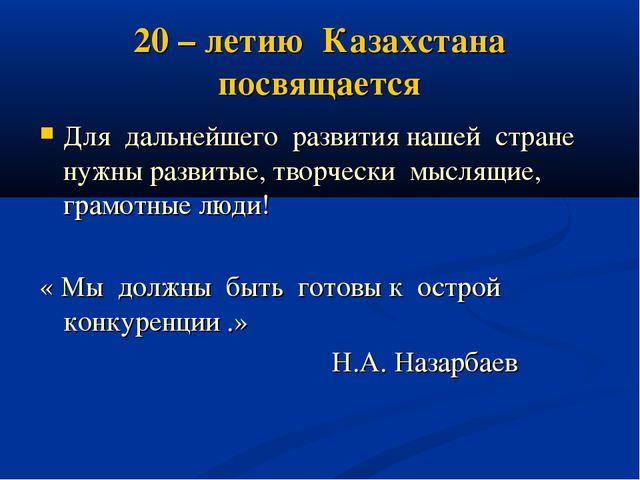 20 – летию Казахстана посвящается Для дальнейшего развития нашей стране нужны...