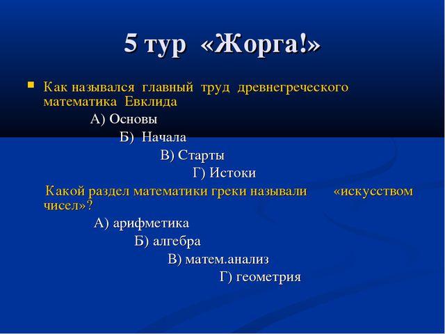 5 тур «Жорга!» Как назывался главный труд древнегреческого математика Евклида...
