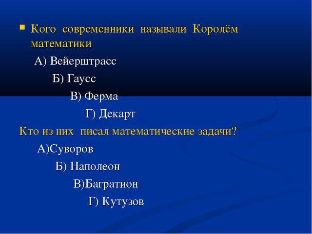 Кого современники называли Королём математики А) Вейерштрасс Б) Гаусс В) Ферм...