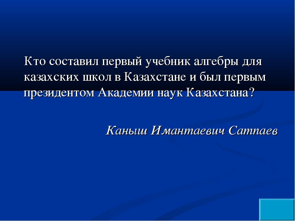 Кто составил первый учебник алгебры для казахских школ в Казахстане и был пер...