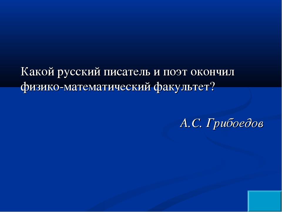 Какой русский писатель и поэт окончил физико-математический факультет? А.С. Г...