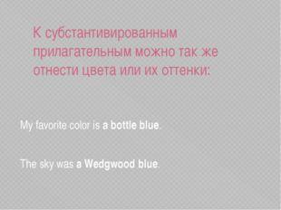 К субстантивированным прилагательным можно так же отнести цвета или их оттенк