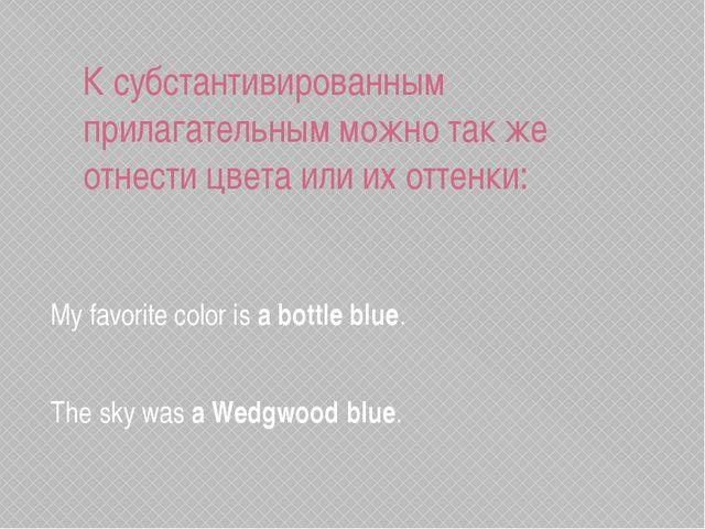 К субстантивированным прилагательным можно так же отнести цвета или их оттенк...
