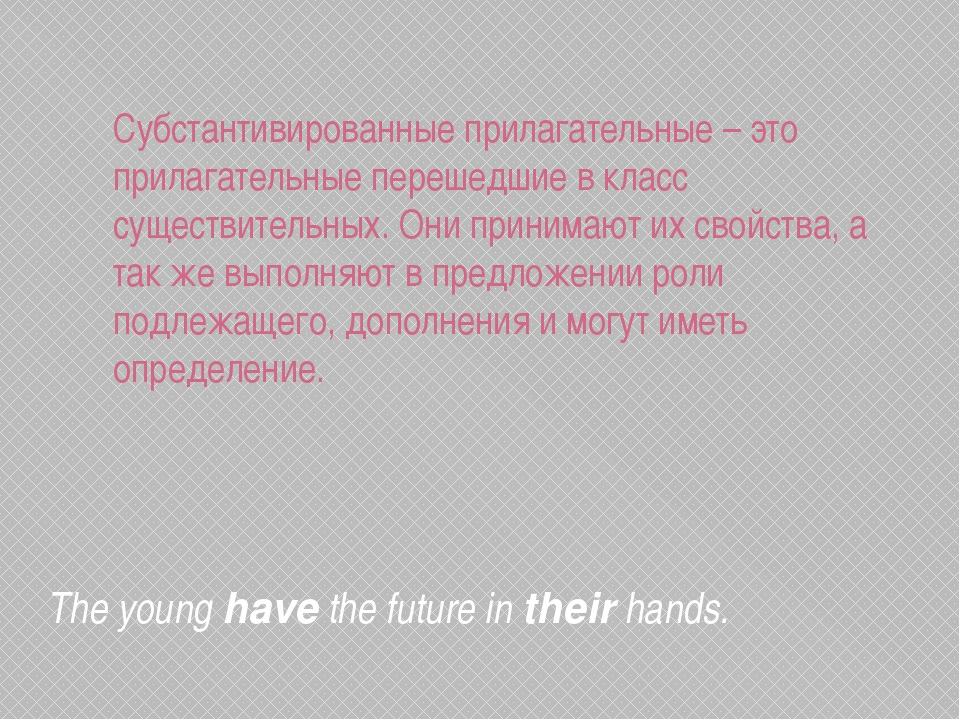The younghavethe future intheirhands. Субстантивированные прилагательные...