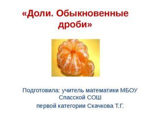 «Доли. Обыкновенные дроби» Подготовила: учитель математики МБОУ Спасской СОШ