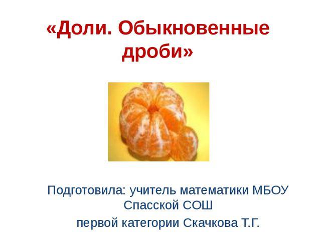 «Доли. Обыкновенные дроби» Подготовила: учитель математики МБОУ Спасской СОШ...