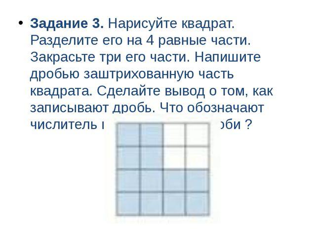 Задание 3. Нарисуйте квадрат. Разделите его на 4 равные части. Закрасьте три...