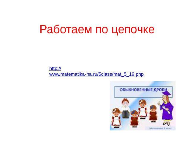 http://www.matematika-na.ru/5class/mat_5_19.php Работаем по цепочке