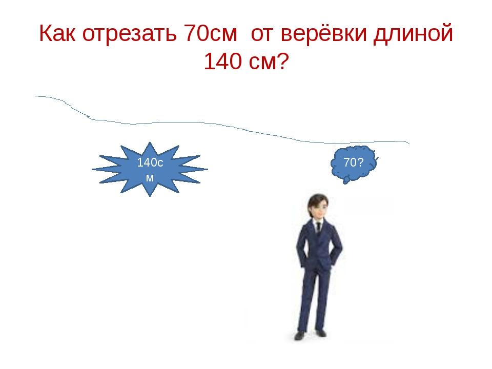 Как отрезать 70см от верёвки длиной 140 см? 140см 70?