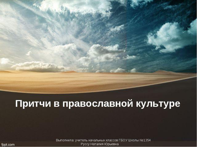 Притчи в православной культуре Выполнила: учитель начальных классов ГБОУ Школ...