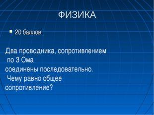 ФИЗИКА 20 баллов Два проводника, сопротивлением по 3 Ома соединены последоват