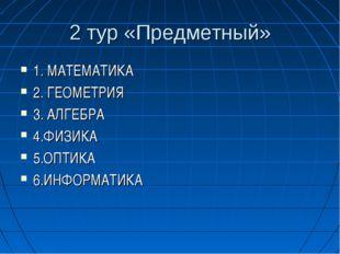 2 тур «Предметный» 1. МАТЕМАТИКА 2. ГЕОМЕТРИЯ 3. АЛГЕБРА 4.ФИЗИКА 5.ОПТИКА 6.