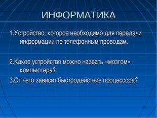 ИНФОРМАТИКА 1.Устройство, которое необходимо для передачи информации по телеф