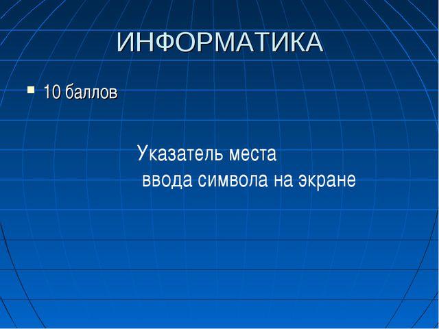 ИНФОРМАТИКА 10 баллов Указатель места ввода символа на экране