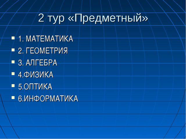 2 тур «Предметный» 1. МАТЕМАТИКА 2. ГЕОМЕТРИЯ 3. АЛГЕБРА 4.ФИЗИКА 5.ОПТИКА 6....