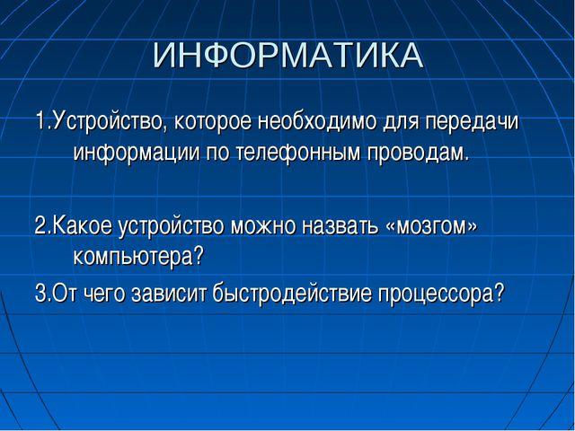 ИНФОРМАТИКА 1.Устройство, которое необходимо для передачи информации по телеф...