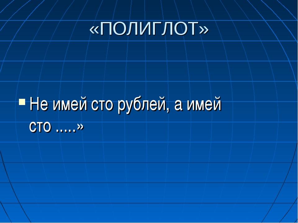 «ПОЛИГЛОТ» Не имей сто рублей, а имей сто .....»