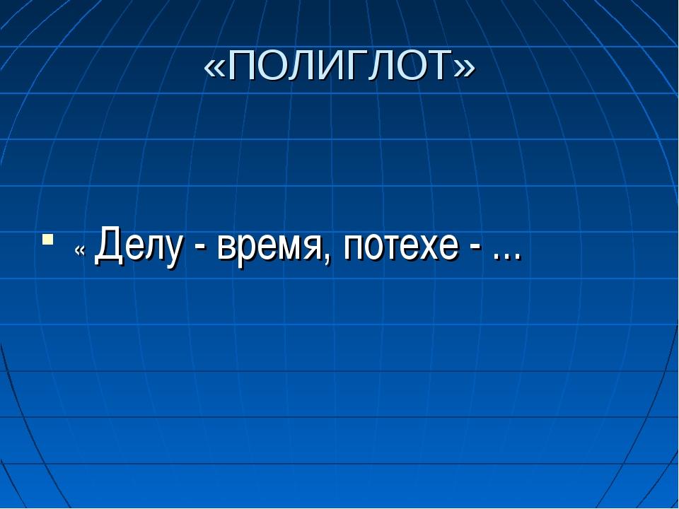 «ПОЛИГЛОТ» « Делу - время, потехе - ...