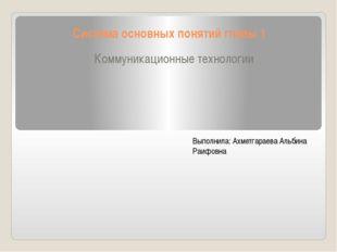 Система основных понятий главы 1 Коммуникационные технологии Выполнила: Ахмет