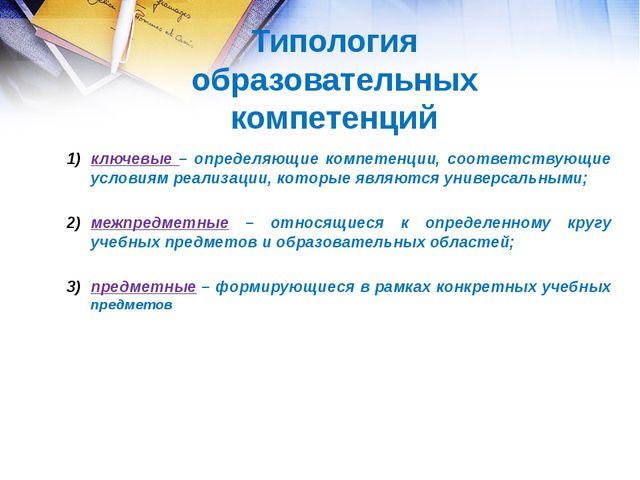 ключевые – определяющие компетенции, соответствующие условиям реализации, кот...