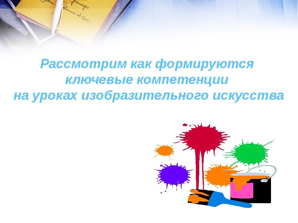 Рассмотрим как формируются ключевые компетенции на уроках изобразительного ис...