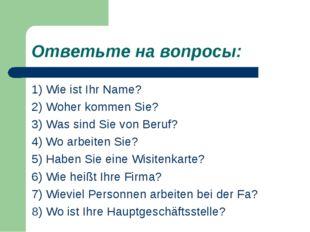 Ответьте на вопросы: 1) Wie ist Ihr Name? 2) Woher kommen Sie? 3) Was sind Si