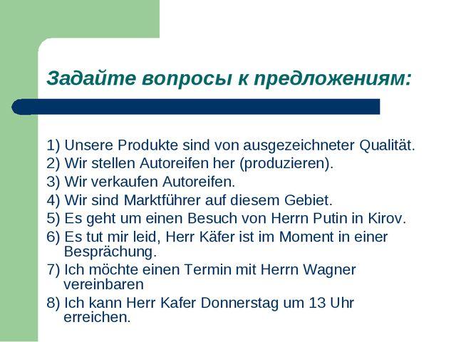 Задайте вопросы к предложениям: 1) Unsere Produkte sind von ausgezeichneter Q...