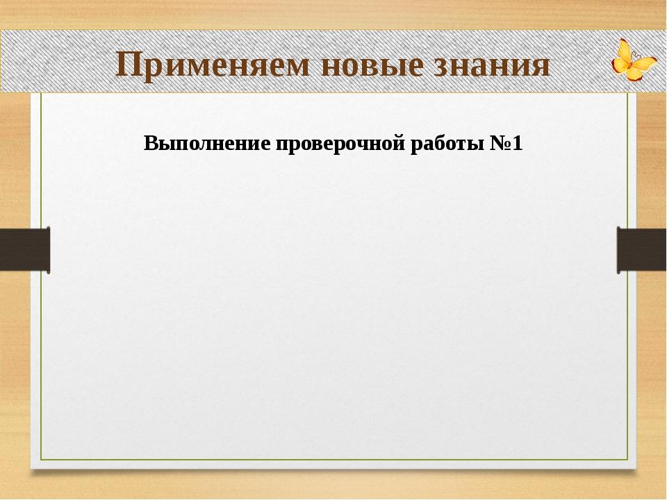 Применяем новые знания Выполнение проверочной работы №1