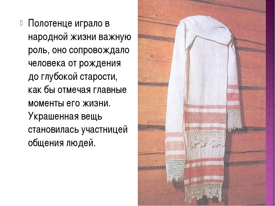 Полотенце играло в народной жизни важную роль, оно сопровождало человека от р...