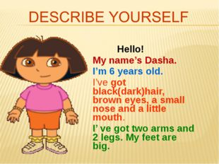 Hello! My name's Dasha. I'm 6 years old. I've got black(dark)hair, brown eye