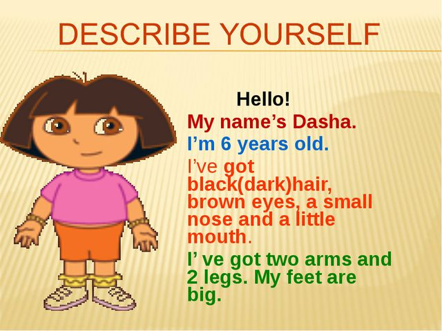 Hello! My name's Dasha. I'm 6 years old. I've got black(dark)hair, brown eye...