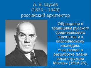 А. В. Щусев (1873 – 1949) российский архитектор Обращался к традициям русског